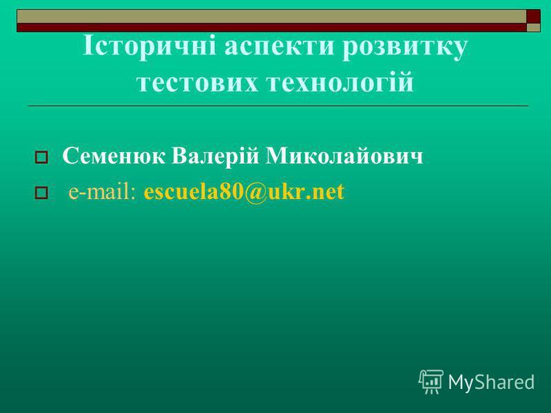 Історичні аспекти розвитку тестових технологій Семенюк Валерій Миколайович е-mail: escuela80@ukr.net