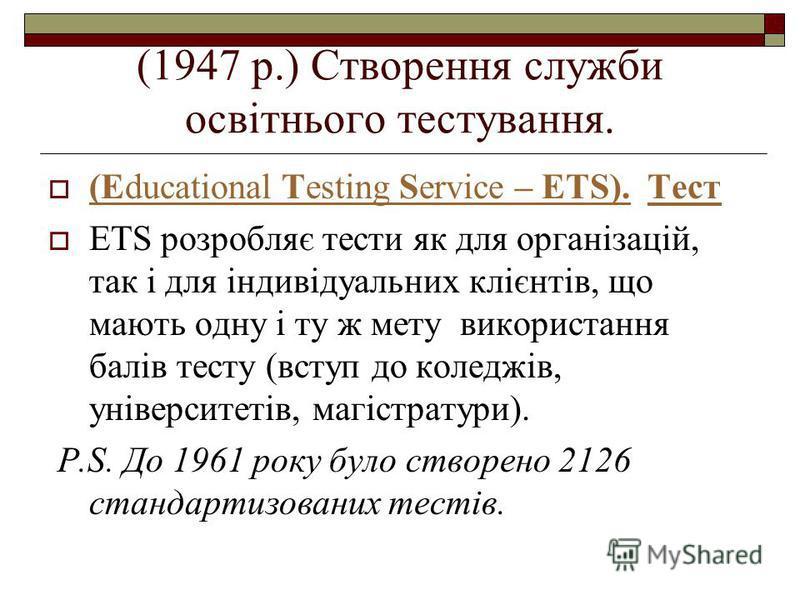 (1947 р.) Створення служби освітнього тестування. (Educational Testing Service – ETS). Тест (Educational Testing Service – ETS).Тест ETS розробляє тести як для організацій, так і для індивідуальних клієнтів, що мають одну і ту ж мету використання бал