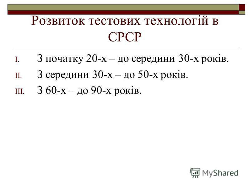 Розвиток тестових технологій в СРСР I. З початку 20-х – до середини 30-х років. II. З середини 30-х – до 50-х років. III. З 60-х – до 90-х років.