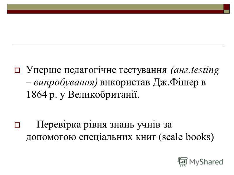 Уперше педагогічне тестування (анг.testing – випробування) використав Дж.Фішер в 1864 р. у Великобританії. Перевірка рівня знань учнів за допомогою спеціальних книг (scale books)