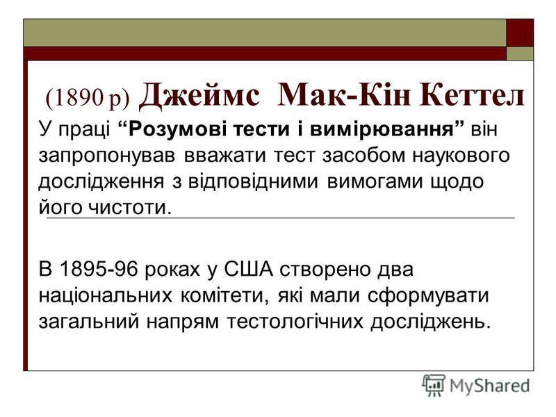 (1890 р) Джеймс Мак-Кін Кеттел У праці Розумові тести і вимірювання він запропонував вважати тест засобом наукового дослідження з відповідними вимогами щодо його чистоти. В 1895-96 роках у США створено два національних комітети, які мали сформувати з