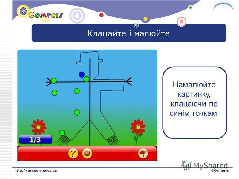 LOGO http://escuela.ucoz.uaGCompris Клацайте і малюйте Намалюйте картинку, клацаючи по синім точкам.