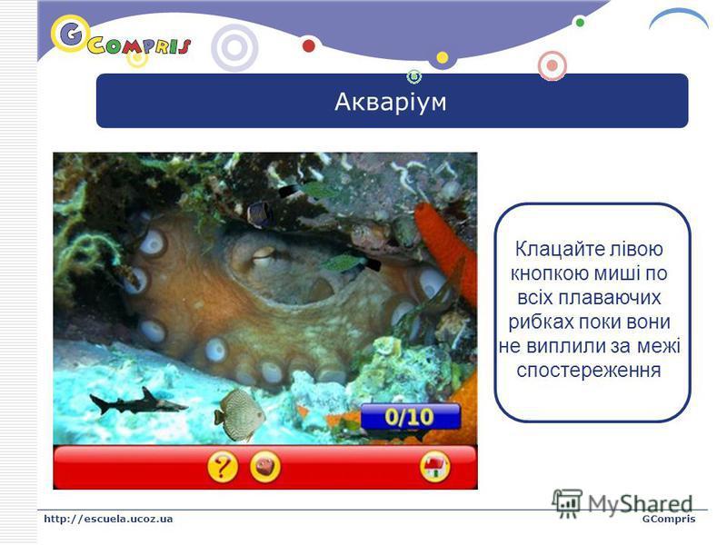 LOGO http://escuela.ucoz.uaGCompris Акваріум Клацайте лівою кнопкою миші по всіх плаваючих рибках поки вони не виплили за межі спостереження