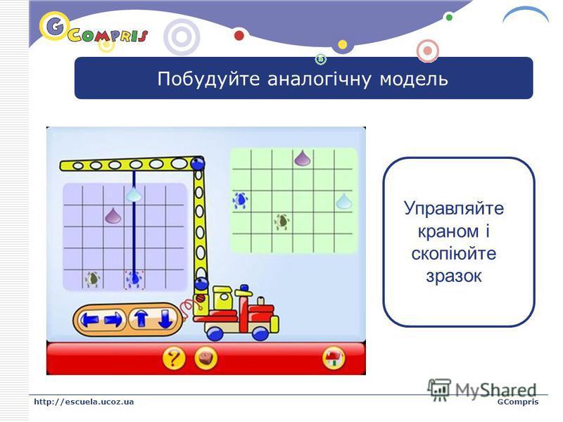 LOGO http://escuela.ucoz.uaGCompris Побудуйте аналогічну модель Управляйте краном і скопіюйте зразок