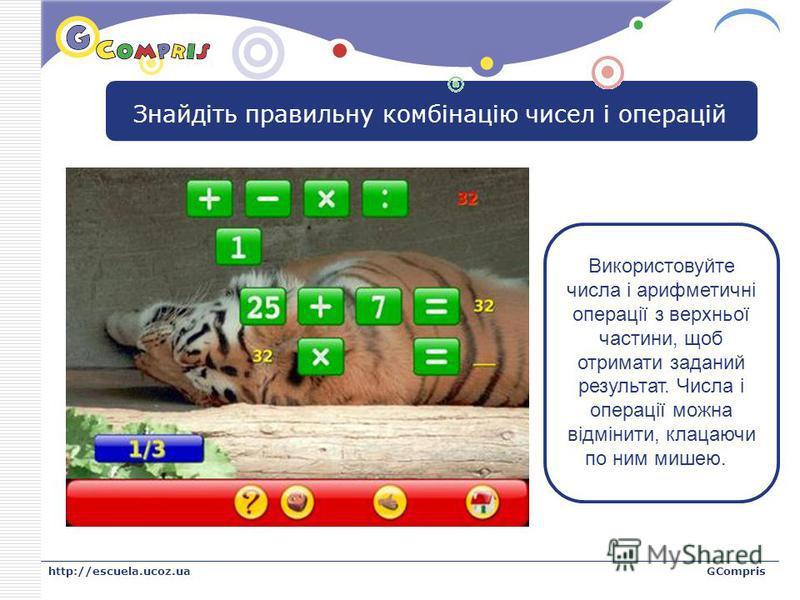 LOGO http://escuela.ucoz.uaGCompris Знайдіть правильну комбінацію чисел і операцій Використовуйте числа і арифметичні операції з верхньої частини, щоб отримати заданий результат. Числа і операції можна відмінити, клацаючи по ним мишею.
