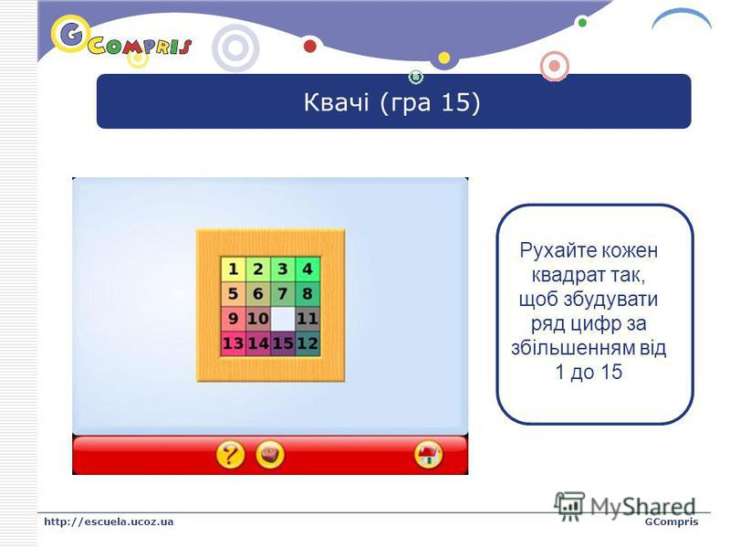 LOGO http://escuela.ucoz.uaGCompris Квачі (гра 15) Рухайте кожен квадрат так, щоб збудувати ряд цифр за збільшенням від 1 до 15
