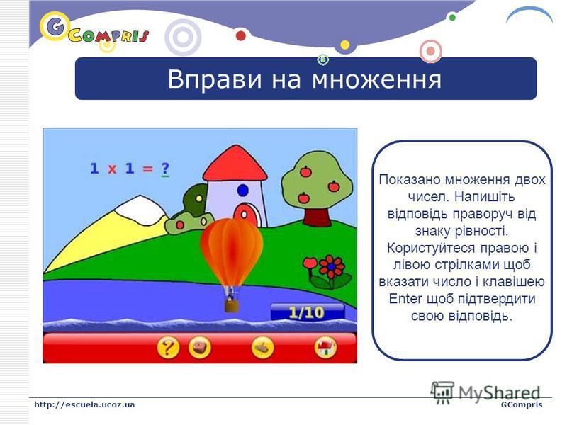 LOGO http://escuela.ucoz.uaGCompris Вправи на множення Показано множення двох чисел. Напишіть відповідь праворуч від знаку рівності. Користуйтеся правою і лівою стрілками щоб вказати число і клавішею Enter щоб підтвердити свою відповідь.