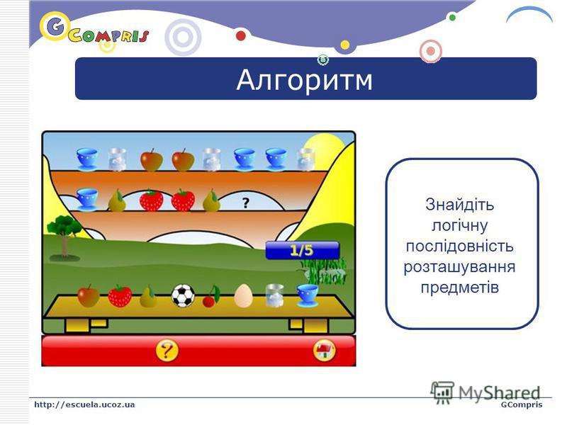 LOGO http://escuela.ucoz.uaGCompris Алгоритм Знайдіть логічну послідовність розташування предметів