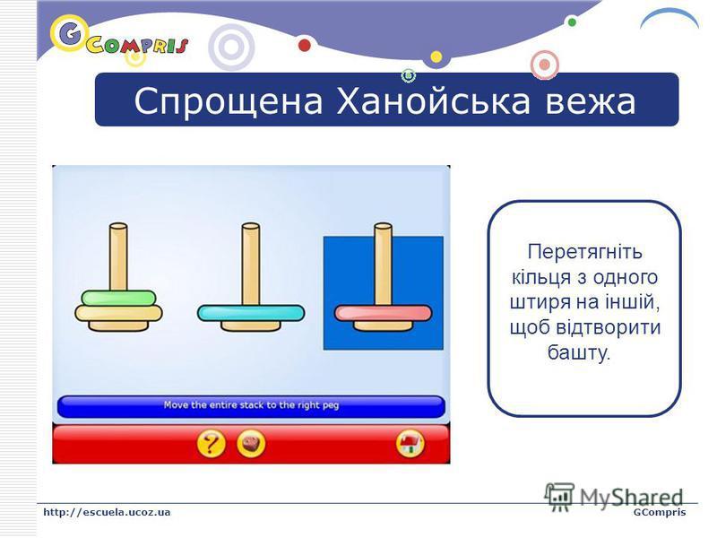 LOGO http://escuela.ucoz.uaGCompris Спрощена Ханойська вежа Перетягніть кільця з одного штиря на іншій, щоб відтворити башту.