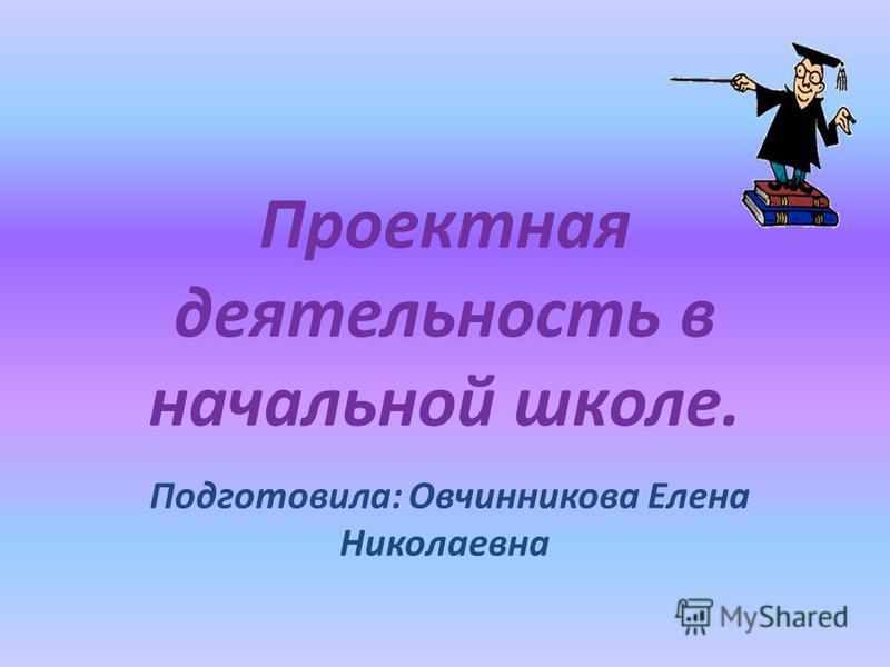 Проектная деятельность в начальной школе. Подготовила: Овчинникова Елена Николаевна