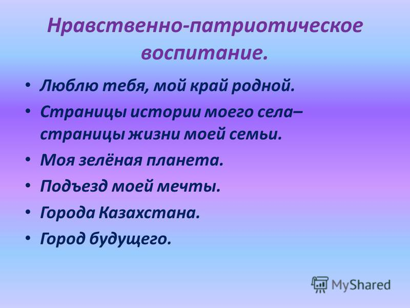 Нравственно-патриотическое воспитание. Люблю тебя, мой край родной. Страницы истории моего села– страницы жизни моей семьи. Моя зелёная планета. Подъезд моей мечты. Города Казахстана. Город будущего.