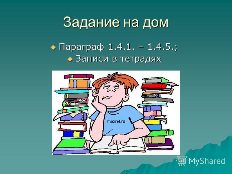 Задание на дом Параграф 1.4.1. – 1.4.5.; Параграф 1.4.1. – 1.4.5.; Записи в тетрадях Записи в тетрадях
