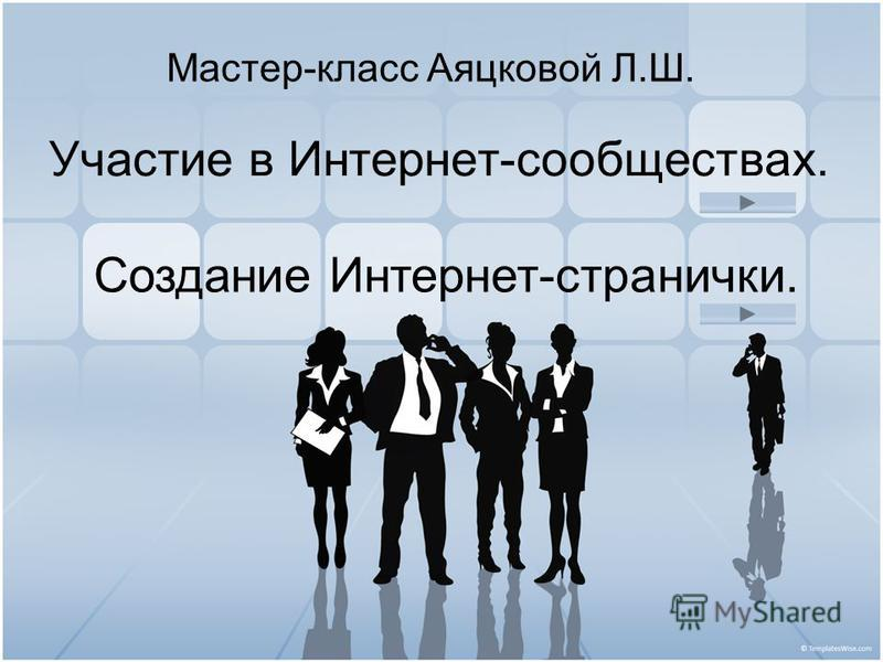 Участие в Интернет-сообществах. Мастер-класс Аяцковой Л.Ш. Создание Интернет-странички.