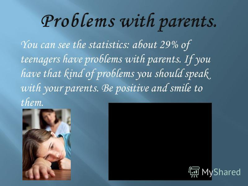 You can see the statistics: about 29% of teenagers have problems with parents. If you have that kind of problems you should speak with your parents. Be positive and smile to them.