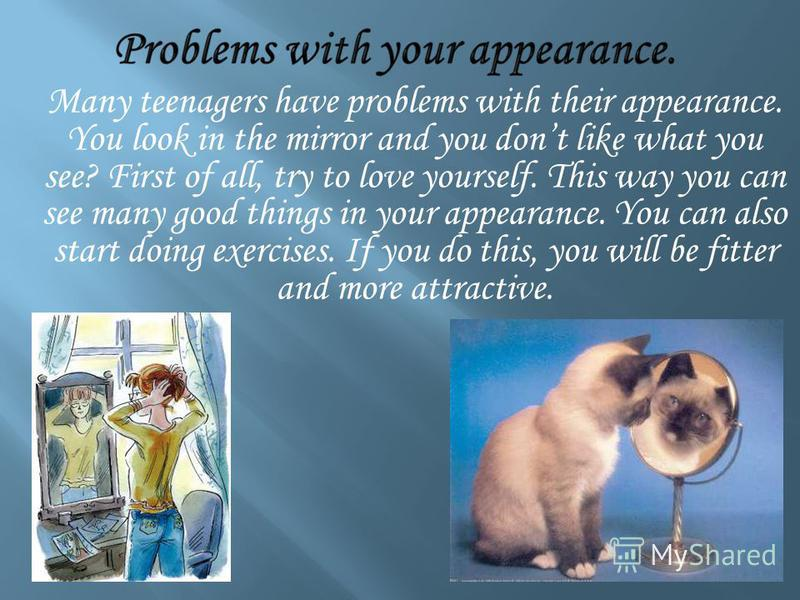 Many teenagers have problems with their appearance. You look in the mirror and you dont like what you see? First of all, try to love yourself. This way you can see many good things in your appearance. You can also start doing exercises. If you do thi