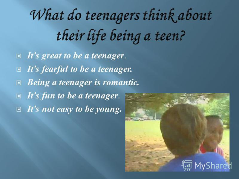 It's great to be a teenager. It's fearful to be a teenager. Being a teenager is romantic. It's fun to be a teenager. It's not easy to be young.