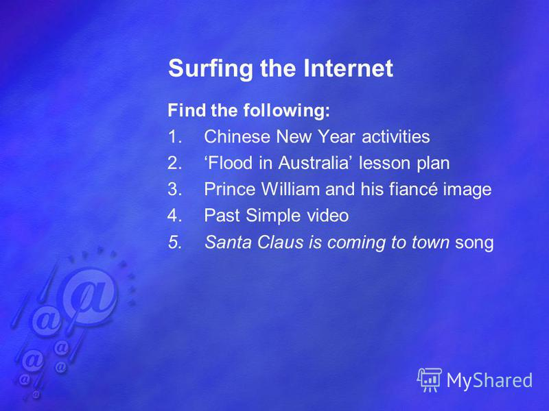 Surfing the Internet Find the following: 1.Chinese New Year activities 2.Flood in Australia lesson plan 3.Prince William and his fiancé image 4.Past Simple video 5.Santa Claus is coming to town song