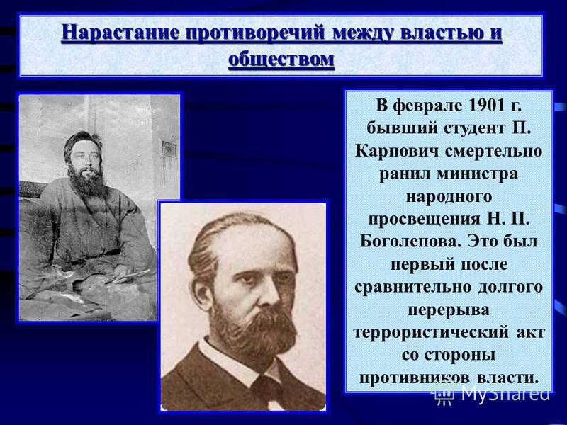 В феврале 1901 г. бывший студент П. Карпович смертельно ранил министра народного просвещения Н. П. Боголепова. Это был первый после сравнительно долгого перерыва террористический акт со стороны противников власти. Нарастание противоречий между власть