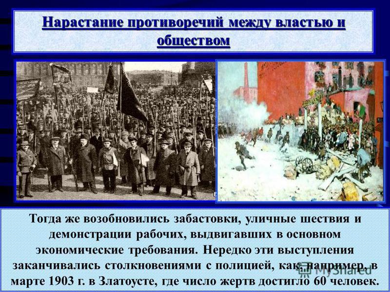 Тогда же возобновились забастовки, уличные шествия и демонстрации рабочих, выдвигавших в основном экономические требования. Нередко эти выступления заканчивались столкновениями с полицией, как, например, в марте 1903 г. в Златоусте, где число жертв д