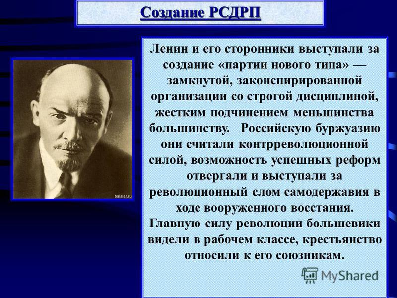 Ленин и его сторонники выступали за создание «партии нового типа» замкнутой, законспирированной организации со строгой дисциплиной, жестким подчинением меньшинства большинству. Российскую буржуазию они считали контрреволюционной силой, возможность ус