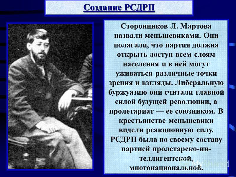 Сторонников Л. Мартова назвали меньшевиками. Они полагали, что партия должна открыть доступ всем слоям населения и в ней могут уживаться различные точки зрения и взгляды. Либеральную буржуазию они считали главной силой будущей революции, а пролетариа