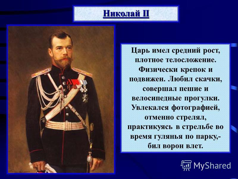Николай II Царь имел средний рост, плотное телосложение. Физически крепок и подвижен. Любил скачки, совершал пешие и велосипедные прогулки. Увлекался фотографией, отменно стрелял, практикуясь в стрельбе во время гулянья по парку,- бил ворон влет.