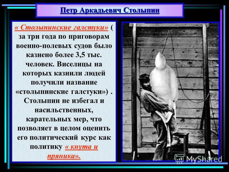 Петр Аркадьевич Столыпин « Столыпинские галстуки» « кнута и пряника». « Столыпинские галстуки» ( за три года по приговорам военно-полевых судов было казнено более 3,5 тыс. человек. Виселицы на которых казнили людей получили название «столыпинские гал