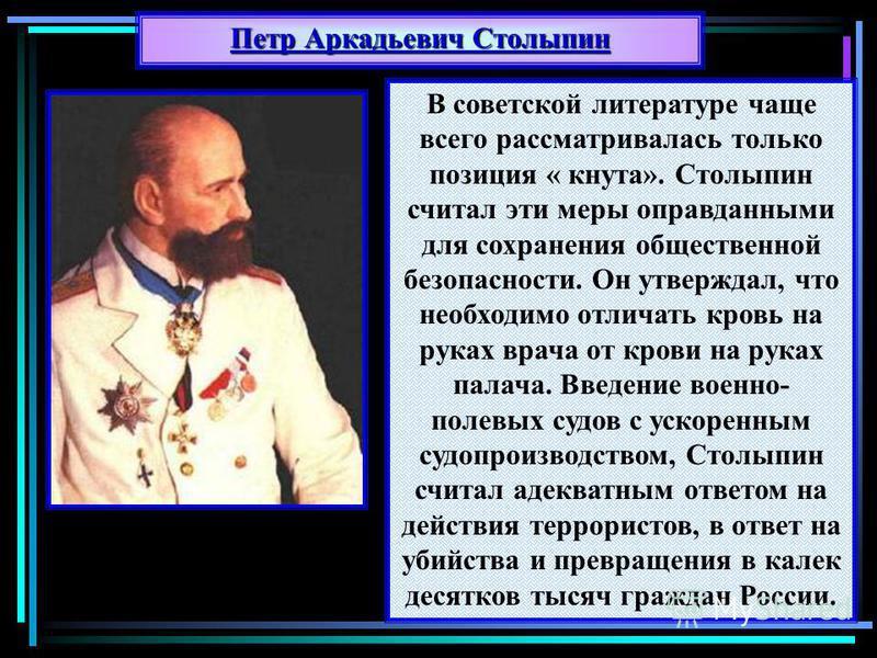 В советской литературе чаще всего рассматривалась только позиция « кнута». Столыпин считал эти меры оправданными для сохранения общественной безопасности. Он утверждал, что необходимо отличать кровь на руках врача от крови на руках палача. Введение в