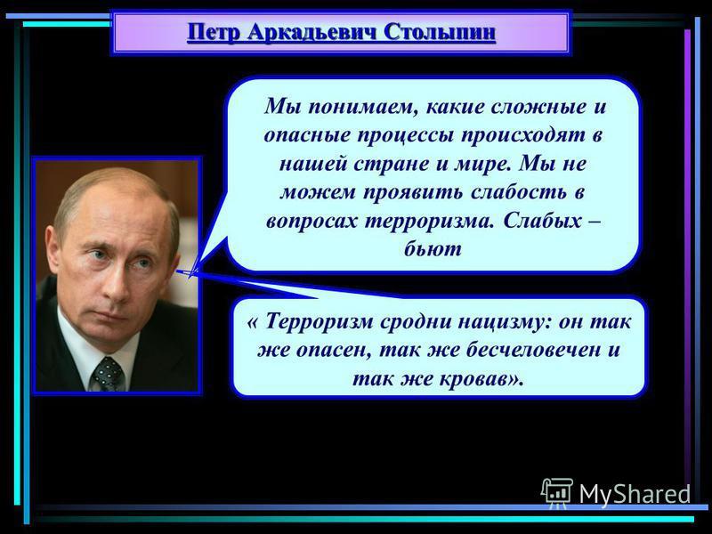 Петр Аркадьевич Столыпин Мы понимаем, какие сложные и опасные процессы происходят в нашей стране и мире. Мы не можем проявить слабость в вопросах терроризма. Слабых – бьют « Терроризм сродни нацизму: он так же опасен, так же бесчеловечен и так же кро