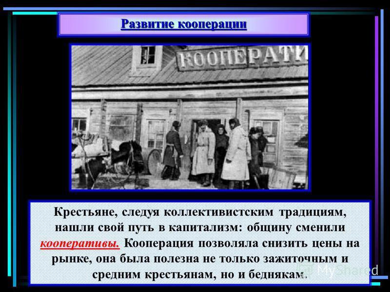 Развитие кооперации кооперативы. Крестьяне, следуя коллективистским традициям, нашли свой путь в капитализм: общину сменили кооперативы. Кооперация позволяла снизить цены на рынке, она была полезна не только зажиточным и средним крестьянам, но и бедн