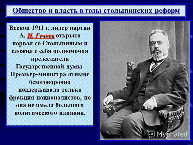 Общество и власть в годы столыпинских реформ И. Гучков Весной 1911 г. лидер партии А. И. Гучков открыто порвал со Столыпиным и сложил с себя полномочия председателя Государственной думы. Премьер-министра отныне безоговорочно поддерживала только фракц