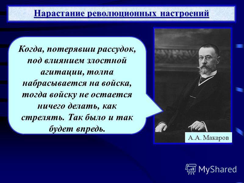А.А. Макаров Когда, потерявши рассудок, под влиянием злостной агитации, толпа набрасывается на войска, тогда войску не остается ничего делать, как стрелять. Так было и так будет впредь.
