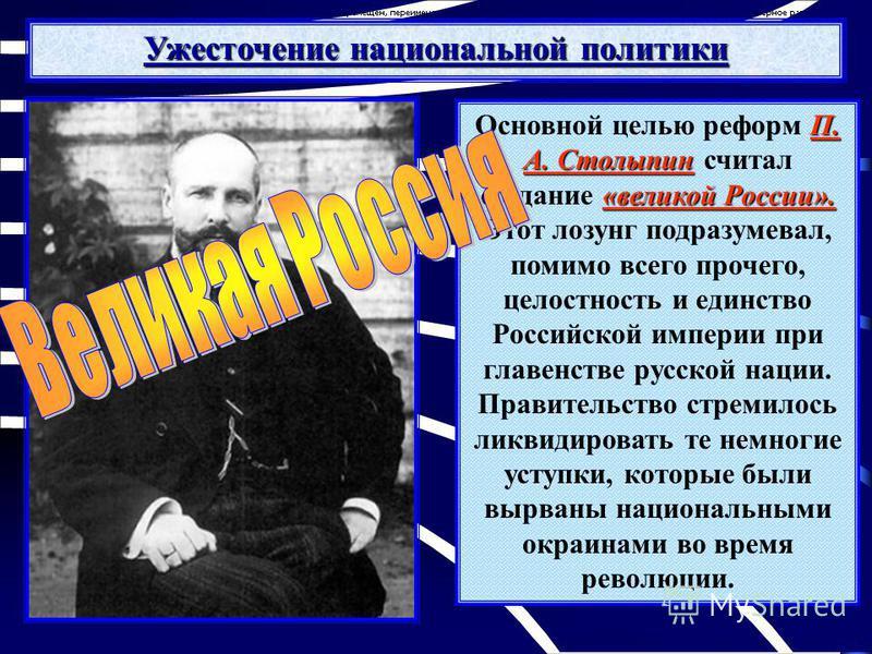 П. А. Столыпин «великой России». Основной целью реформ П. А. Столыпин считал создание «великой России». Этот лозунг подразумевал, помимо всего прочего, целостность и единство Российской империи при главенстве русской нации. Правительство стремилось л