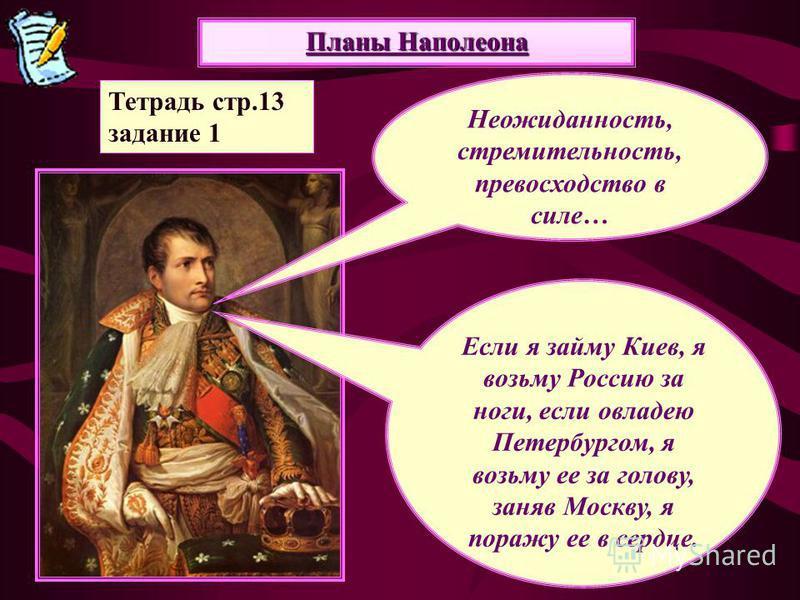 Планы Наполеона Неожиданность, стремительность, превосходство в силе… Если я займу Киев, я возьму Россию за ноги, если овладею Петербургом, я возьму ее за голову, заняв Москву, я поражу ее в сердце. Тетрадь стр.13 задание 1