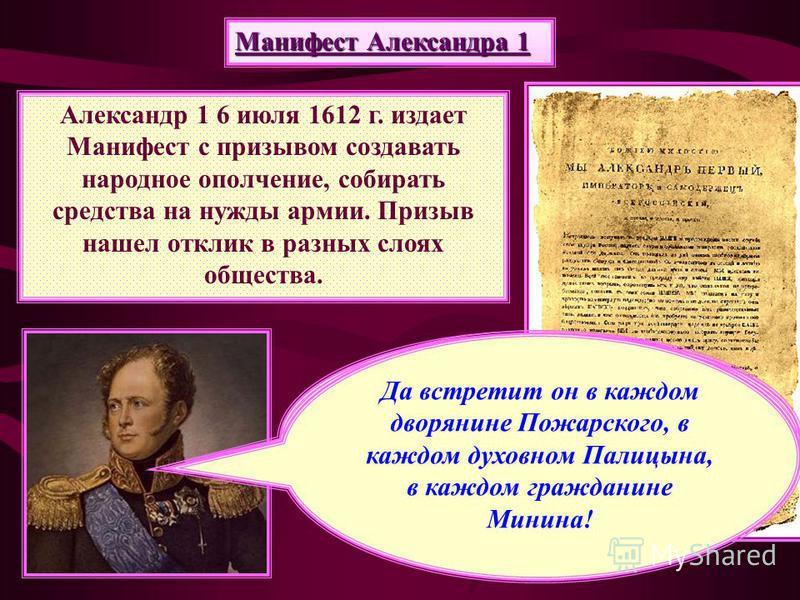 Манифест Александра 1 Александр 1 6 июля 1612 г. издает Манифест с призывом создавать народное ополчение, собирать средства на нужды армии. Призыв нашел отклик в разных слоях общества. «единодушным и общим восстанием содействовать противу всех вражес