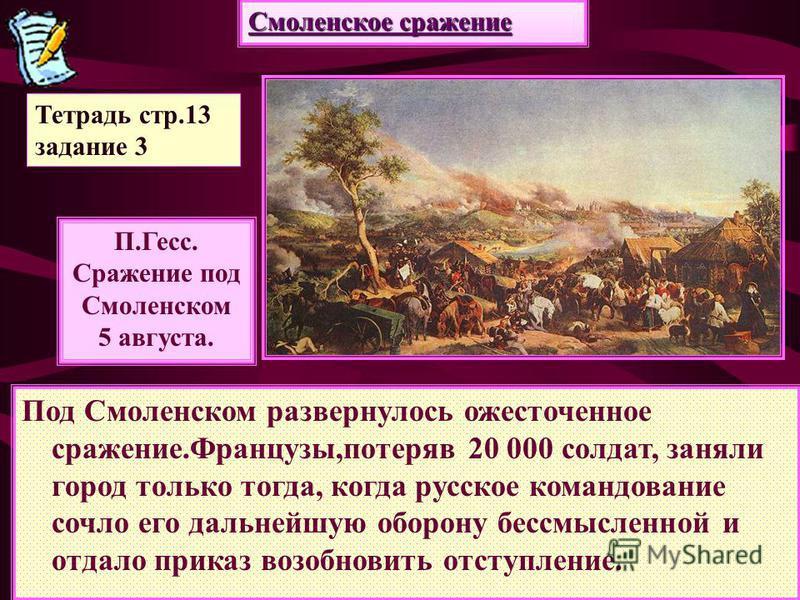 Смоленское сражение П.Гесс. Сражение под Смоленском 5 августа. Под Смоленском развернулось ожесточенное сражение.Французы,потеряв 20 000 солдат, заняли город только тогда, когда русское командование сочло его дальнейшую оборону бессмысленной и отдало