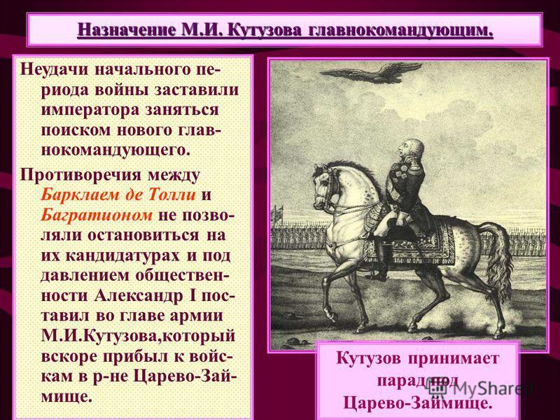 Назначение М.И. Кутузова главнокомандующим. Неудачи начального периода войны заставили императора заняться поиском нового главнокомандующего. Противоречия между Барклаем де Толи и Багратионом не позволяли остановиться на их кандидатурах и под давлени