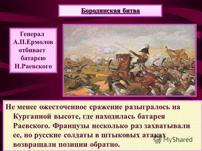 Не менее ожесточенное сражение разыгралось на Курганной высоте, где находилась батарея Раевского. Французы несколько раз захватывали ее, но русские солдаты в штыковых атаках возвращали позиции обратно. Генерал А.П.Ермолов отбивает батарею Н.Раевского