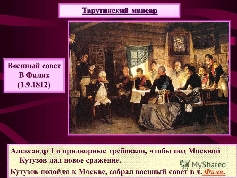Александр I и придворные требовали, чтобы под Москвой Кутузов дал новое сражение. Кутузов подойдя к Москве, собрал военный совет в д. Фили. Военный совет В Филях (1.9.1812) Тарутинский маневр
