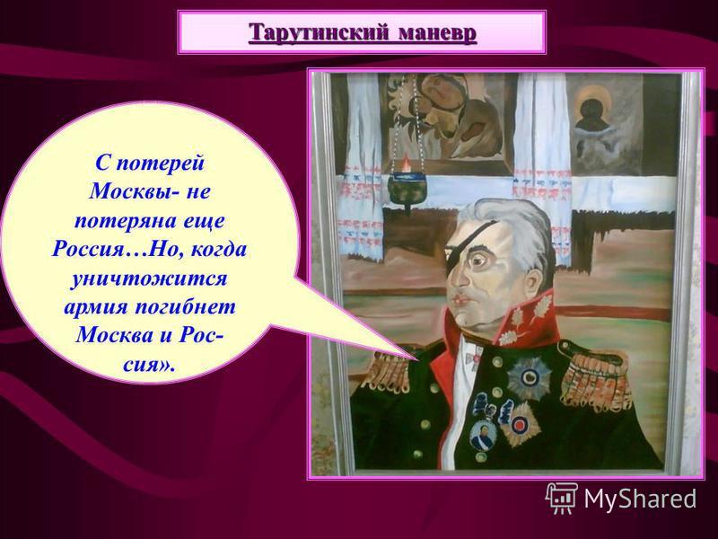 С потерей Москвы- не потеряна еще Россия…Но, когда уничтожится армия погибнет Москва и Рос- сия». Тарутинский маневр