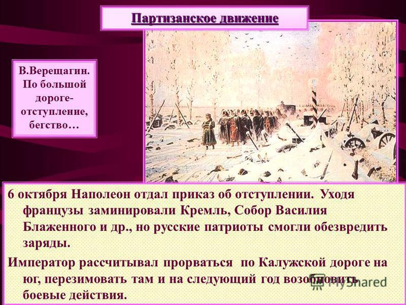 6 октября Наполеон отдал приказ об отступлении. Уходя французы заминировали Кремль, Собор Василия Блаженного и др., но русские патриоты смогли обезвредить заряды. Император рассчитывал прорваться по Калужской дороге на юг, перезимовать там и на следу