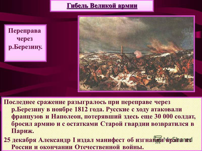 Последнее сражение разыгралось при переправе через р.Березину в ноябре 1812 года. Русские с ходу атаковали французов и Наполеон, потерявший здесь еще 30 000 солдат, бросил армию и с остатками Старой гвардии возвратился в Париж. 25 декабря Александр I