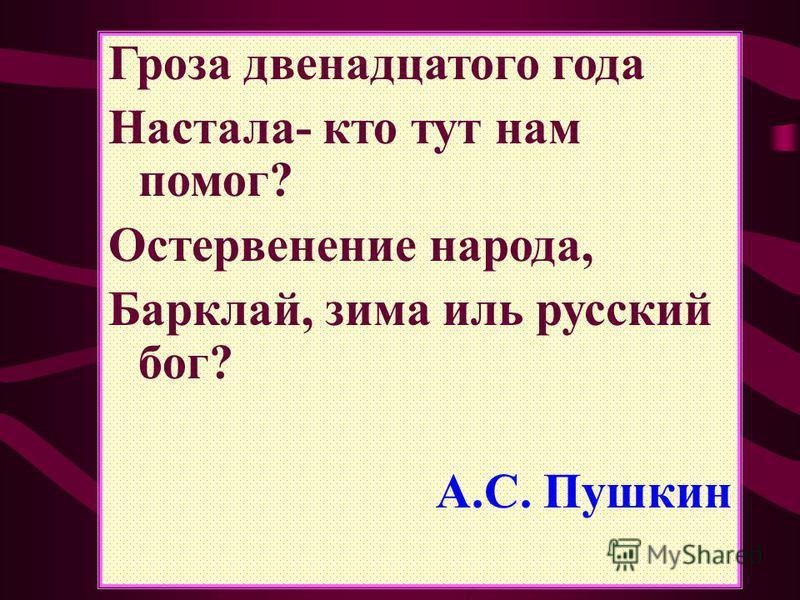 Гроза двенадцатого года Настала- кто тут нам помог? Остервенение народа, Барклай, зима иль русский бог? А.С. Пушкин