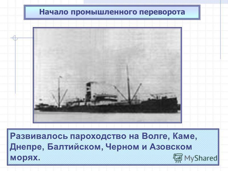 Начало промышленного переворота Развивалось пароходство на Волге, Каме, Днепре, Балтийском, Черном и Азовском морях.
