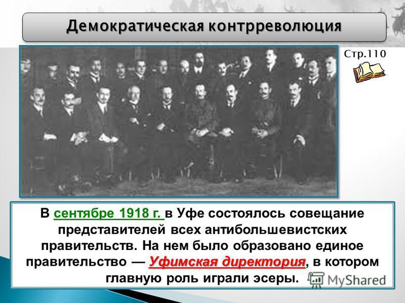Демократическая контрреволюция Уфимская директория В сентябре 1918 г. в Уфе состоялось совещание представителей всех антибольшевистских правительств. На нем было образовано единое правительство Уфимская директория, в котором главную роль играли эсеры