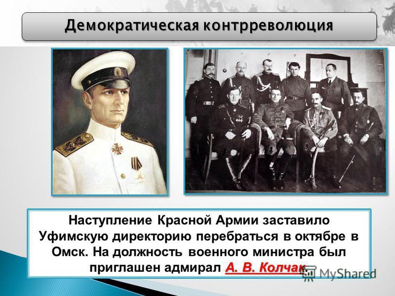 Демократическая контрреволюция А. В. Колчак Наступление Красной Армии заставило Уфимскую директорию перебраться в октябре в Омск. На должность военного министра был приглашен адмирал А. В. Колчак.