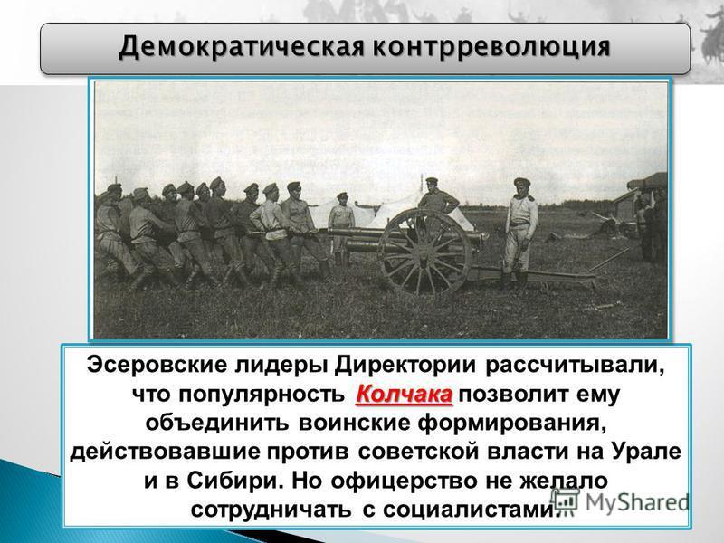 Демократическая контрреволюция Колчака Эсеровские лидеры Директории рассчитывали, что популярность Колчака позволит ему объединить воинские формирования, действовавшие против советской власти на Урале и в Сибири. Но офицерство не желало сотрудничать