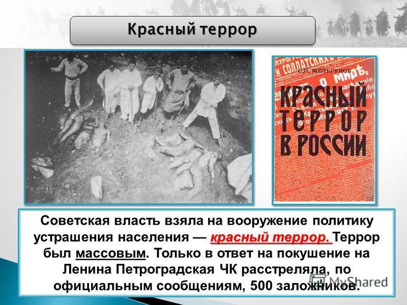 Красный террор красный террор. Советская власть взяла на вооружение политику устрашения населения красный террор. Террор был массовым. Только в ответ на покушение на Ленина Петроградская ЧК расстреляла, по официальным сообщениям, 500 заложников.