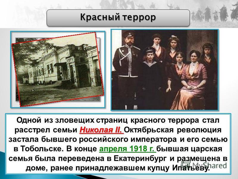 Красный террор Николая II. Одной из зловещих страниц красного террора стал расстрел семьи Николая II. Октябрьская революция застала бывшего российского императора и его семью в Тобольске. В конце апреля 1918 г. бывшая царская семья была переведена в