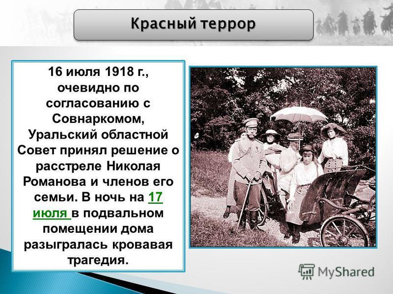 Красный террор 16 июля 1918 г., очевидно по согласованию с Совнаркомом, Уральский областной Совет принял решение о расстреле Николая Романова и членов его семьи. В ночь на 17 июля в подвальном помещении дома разыгралась кровавая трагедия.